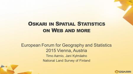 O SKARI IN S PATIAL S TATISTICS ON W EB AND MORE European Forum for Geography and Statistics 2015 Vienna, Austria Timo Aarnio, Jani Kylmäaho National Land.