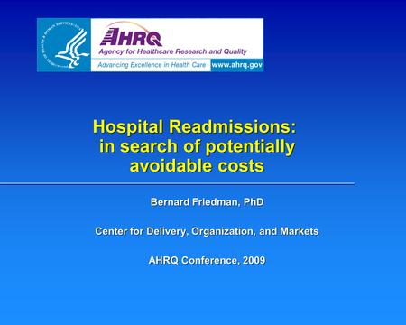 Hospital Readmissions: in search of potentially avoidable costs Bernard Friedman, PhD Center for Delivery, Organization, and Markets AHRQ Conference, 2009.