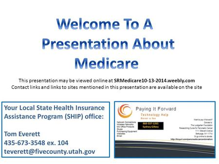 Your Local State Health Insurance Assistance Program (SHIP) office: Tom Everett 435-673-3548 ex. 104 This presentation may.