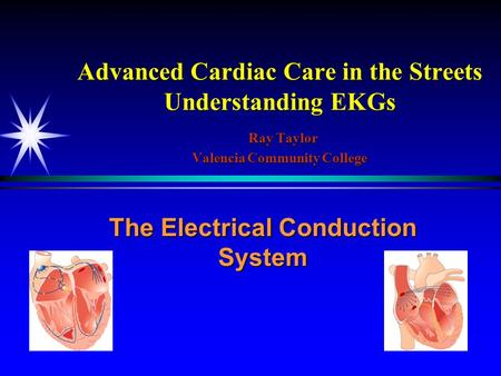 Advanced Cardiac Care in the Streets Understanding EKGs Ray Taylor Valencia Community College The Electrical Conduction System.