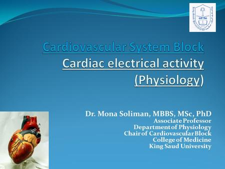 Dr. Mona Soliman, MBBS, MSc, PhD Associate Professor Department of Physiology Chair of Cardiovascular Block College of Medicine King Saud University.