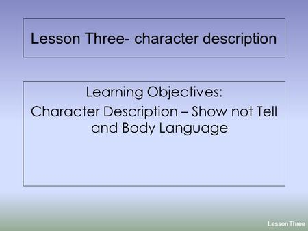 Lesson Three- character description Learning Objectives: Character Description – Show not Tell and Body Language Lesson Three.