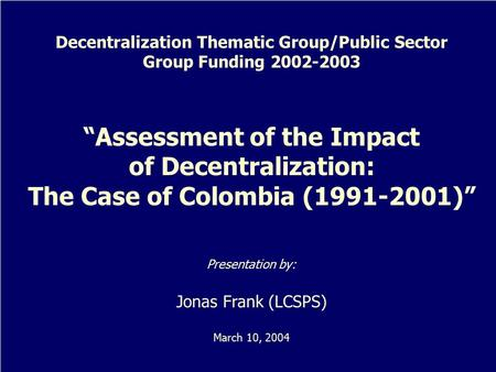 "Decentralization Thematic Group/Public Sector Group Funding 2002-2003 ""Assessment of the Impact of Decentralization: The Case of Colombia (1991-2001)"""