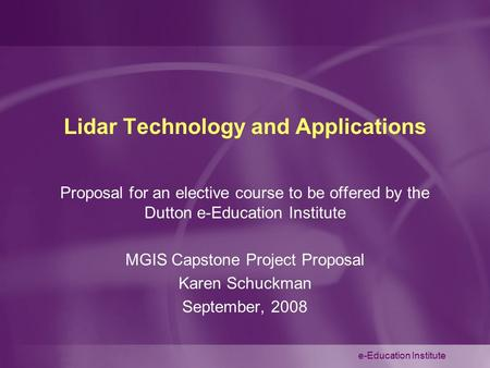 E-Education Institute Lidar Technology and Applications Proposal for an elective course to be offered by the Dutton e-Education Institute MGIS Capstone.