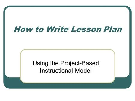How to Write Lesson Plan Using the Project-Based Instructional Model.