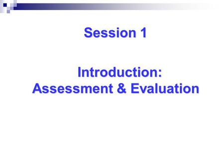 Session 1 Introduction: Assessment & Evaluation Assessment & Evaluation.