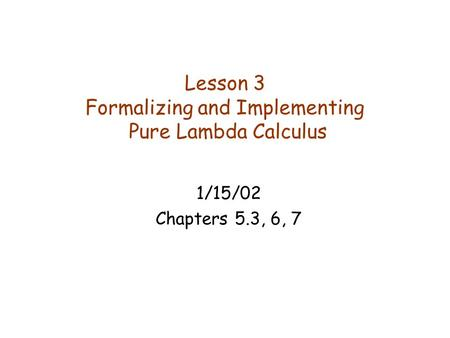 Lesson 3 Formalizing and Implementing Pure Lambda Calculus 1/15/02 Chapters 5.3, 6, 7.