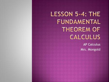 AP Calculus Mrs. Mongold. The Fundamental Theorem of Calculus, Part 1 If f is continuous on, then the function has a derivative at every point in, and.