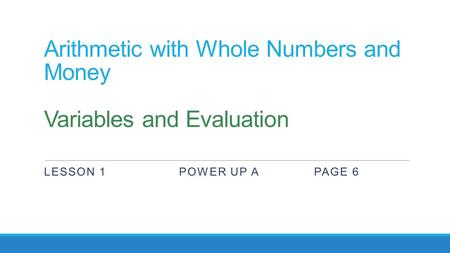 Arithmetic with Whole Numbers and Money Variables and Evaluation LESSON 1POWER UP APAGE 6.
