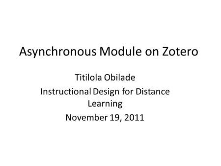 Asynchronous Module on Zotero Titilola Obilade Instructional Design for Distance Learning November 19, 2011.