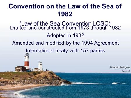 Convention on the Law of the Sea of 1982 (Law of the Sea Convention LOSC) Drafted and constructed from 1973 through 1982 Adopted in 1982 Amended and modified.