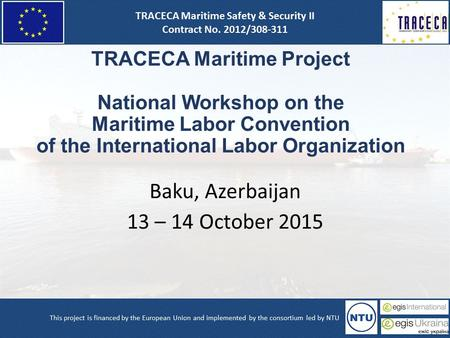 TRACECA Maritime Project National Workshop on the Maritime Labor Convention of the International Labor Organization Baku, Azerbaijan 13 – 14 October 2015.