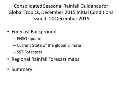 Consolidated Seasonal Rainfall Guidance for Global Tropics, December 2015 Initial Conditions Issued 14 December 2015 Forecast Background – ENSO update.