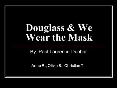 Douglass & We Wear the Mask By: Paul Laurence Dunbar Anne R., Olivia S., Christian T.