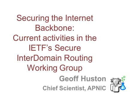 Securing the Internet Backbone: Current activities in the IETF's Secure InterDomain Routing Working Group Geoff Huston Chief Scientist, APNIC.