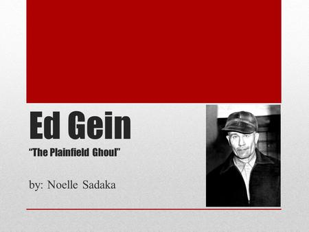 "Ed Gein ""The Plainfield Ghoul"" by: Noelle Sadaka."