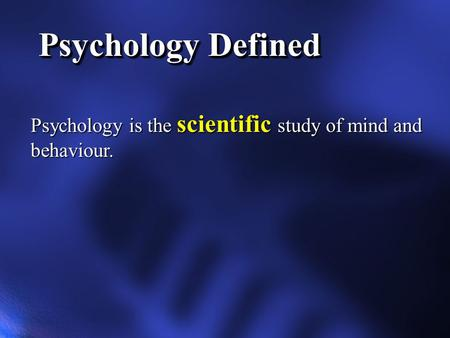 Psychology Defined Psychology is the scientific study of mind and behaviour.