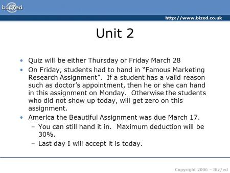 "Copyright 2006 – Biz/ed Unit 2 Quiz will be either Thursday or Friday March 28 On Friday, students had to hand in ""Famous Marketing."