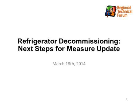 Refrigerator Decommissioning: Next Steps for Measure Update March 18th, 2014 1.
