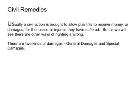 Civil Remedies Us ually a civil action is brought to allow plaintiffs to receive money, or damages, for the losses or injuries they have suffered. But.
