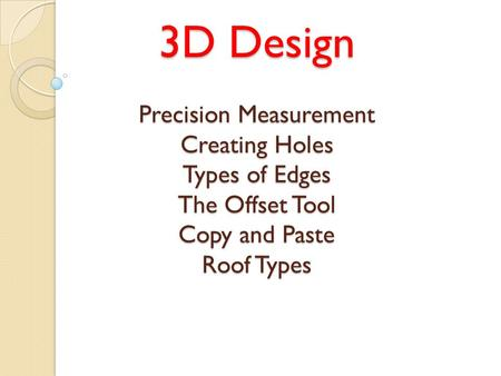 3D Design Precision Measurement Creating Holes Types of Edges The Offset Tool Copy and Paste Roof Types.
