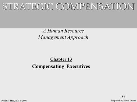 Prentice Hall, Inc. © 2006 13-1 A Human Resource Management Approach STRATEGIC COMPENSATION Prepared by David Oakes Chapter 13 Compensating Executives.