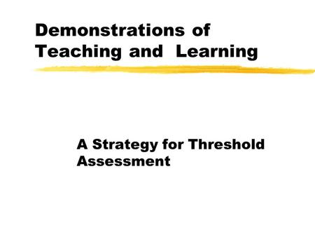 Demonstrations of Teaching and Learning A Strategy for Threshold Assessment.
