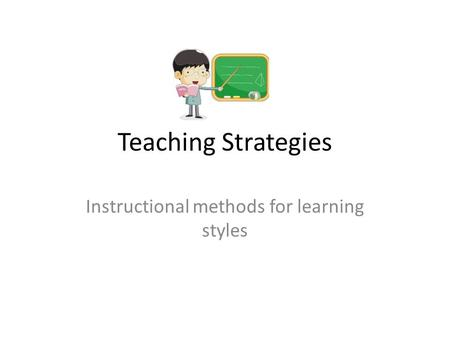 Teaching Strategies Instructional methods for learning styles.