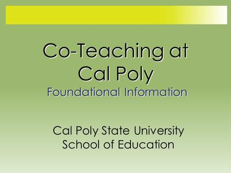 Co-Teaching at Cal Poly Foundational Information Cal Poly State University School of Education.