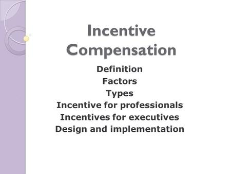 Incentive Compensation Definition Factors Types Incentive for professionals Incentives for executives Design and implementation.
