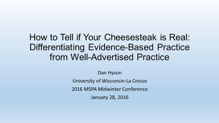How to Tell if Your Cheesesteak is Real: Differentiating Evidence-Based Practice from Well-Advertised Practice Dan Hyson University of Wisconsin-La Crosse.