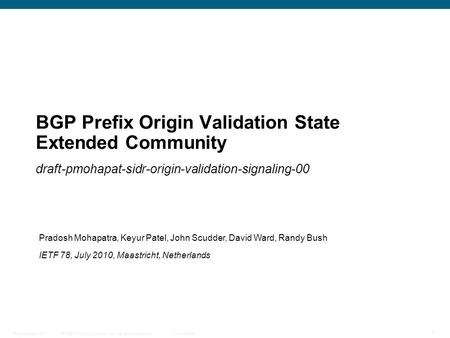 © 2009 Cisco Systems, Inc. All rights reserved. Cisco Public Presentation_ID 1 BGP Prefix Origin Validation State Extended Community draft-pmohapat-sidr-origin-validation-signaling-00.