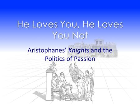 He Loves You, He Loves You Not Aristophanes' Knights and the Politics of Passion.