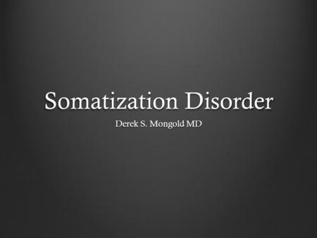 Somatization Disorder Derek S. Mongold MD. DSM-IV TR Criteria A. A history of many physical complaints beginning before age 30 years that occur over a.