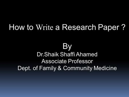 How to Write a Research Paper ? By Dr.Shaik Shaffi Ahamed Associate Professor Dept. of Family & Community Medicine.
