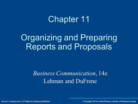Business Communication, 14 th edition by Lehman and DuFrene  Copyright 2005 by South-Western, a division of Thomson Learning Chapter 11 Organizing and.
