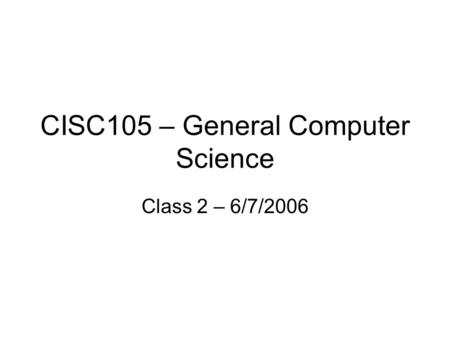 CISC105 – General Computer Science Class 2 – 6/7/2006.