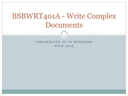 CERTIFICATE IV IN BUSINESS JULY 2015 BSBWRT401A - Write Complex Documents.