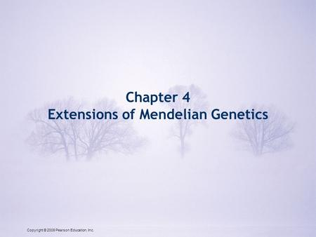 Copyright © 2009 Pearson Education, Inc. Chapter 4 Extensions of Mendelian Genetics Copyright © 2009 Pearson Education, Inc.