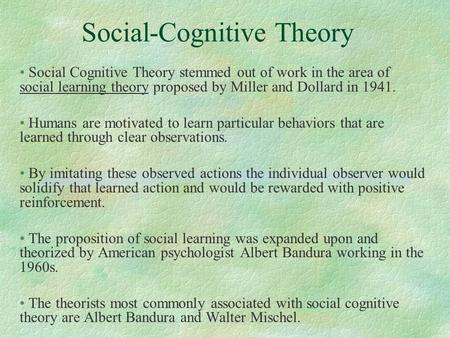 Social-Cognitive Theory Social Cognitive Theory stemmed out of work in the area of social learning theory proposed by Miller and Dollard in 1941. Humans.