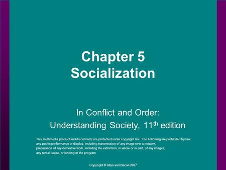 Copyright © Allyn and Bacon 2007 Chapter 5 Socialization In Conflict and Order: Understanding Society, 11 th edition This multimedia product and its contents.