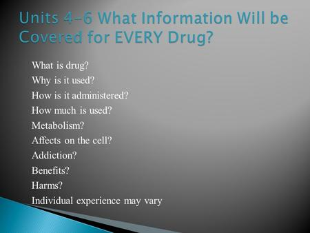 What is drug? Why is it used? How is it administered? How much is used? Metabolism? Affects on the cell? Addiction? Benefits? Harms? Individual experience.