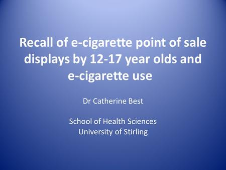 Recall of e-cigarette point of sale displays by 12-17 year olds and e-cigarette use Dr Catherine Best School of Health Sciences University of Stirling.