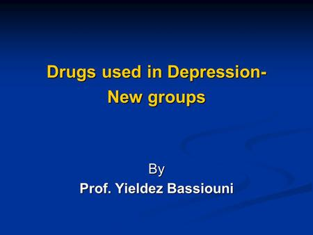 Drugs used in Depression- New groups By Prof. Yieldez Bassiouni.