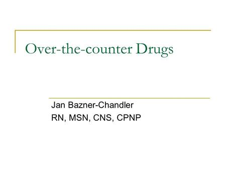 Over-the-counter Drugs Jan Bazner-Chandler RN, MSN, CNS, CPNP.