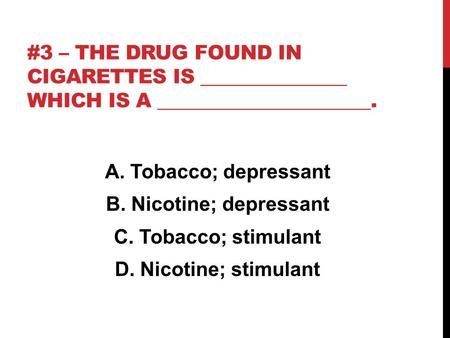 #3 – THE DRUG FOUND IN CIGARETTES IS _______________ WHICH IS A ______________________. A. Tobacco; depressant B. Nicotine; depressant C. Tobacco; stimulant.