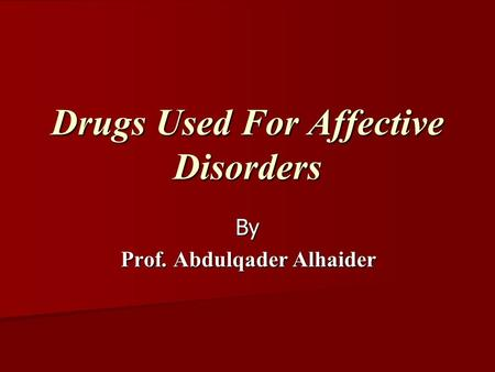 Drugs Used For Affective Disorders By Prof. Abdulqader Alhaider Prof. Abdulqader Alhaider.