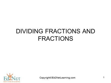 Copyright©Ed2NetLearning.com 1 DIVIDING FRACTIONS AND FRACTIONS.
