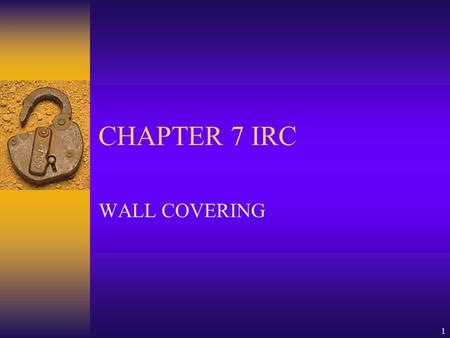 1 CHAPTER 7 IRC WALL COVERING. 2  701 GENERAL  702 INTERIOR COVERING  703 EXTERIOR COVERING.