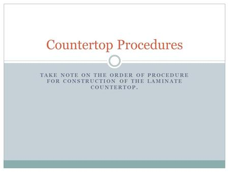 TAKE NOTE ON THE ORDER OF PROCEDURE FOR CONSTRUCTION OF THE LAMINATE COUNTERTOP. Countertop Procedures.